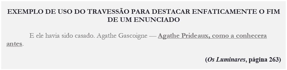 EXEMPLO DE USO DO TRAVESSÃO PARA DESTACAR ENFATICAMENTE O FIM DE UM ENUNCIADO E ele havia sido casado. Agathe Gascoigne — Agathe Prideaux, como a conhecera antes. (Os Luminares, página 263)
