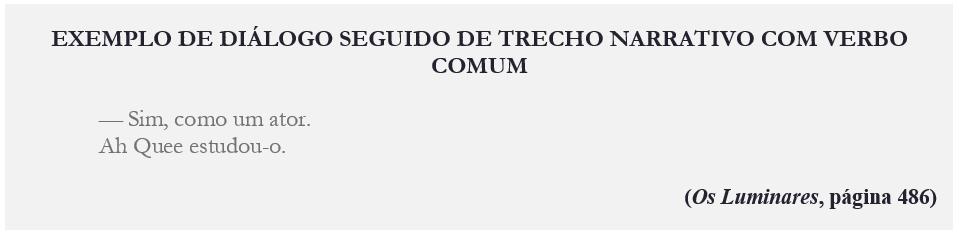 EXEMPLO DE DIÁLOGO SEGUIDO DE TRECHO NARRATIVO COM VERBO COMUM — Sim, como um ator. Ah Quee estudou-o. (Os Luminares, página 486)
