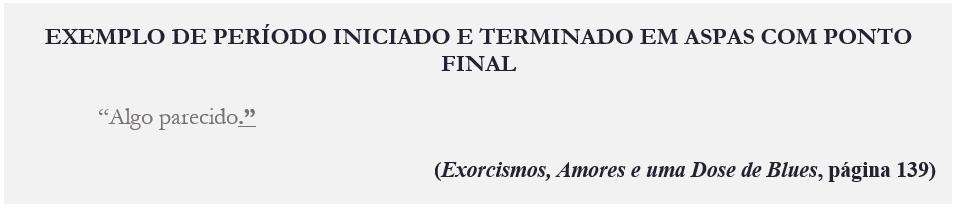 """EXEMPLO DE PERÍODO INICIADO E TERMINADO EM ASPAS COM PONTO FINAL """"Algo parecido."""" (Exorcismos, Amores e uma Dose de Blues, página 139)"""