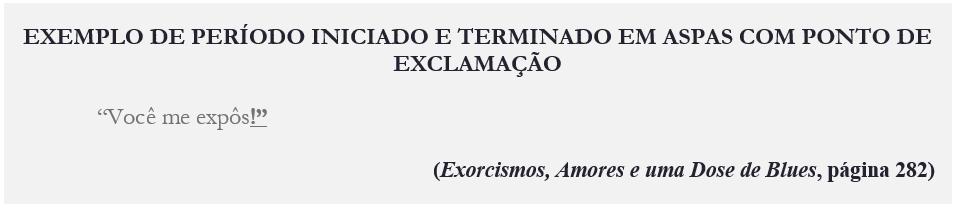 """EXEMPLO DE PERÍODO INICIADO E TERMINADO EM ASPAS COM PONTO DE EXCLAMAÇÃO """"Você me expôs!"""" (Exorcismos, Amores e uma Dose de Blues, página 282)"""