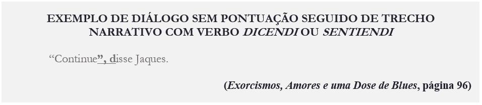 """EXEMPLO DE DIÁLOGO SEM PONTUAÇÃO SEGUIDO DE TRECHO NARRATIVO COM VERBO DICENDI OU SENTIENDI """"Continue"""", disse Jaques. (Exorcismos, Amores e uma Dose de Blues, página 96)"""