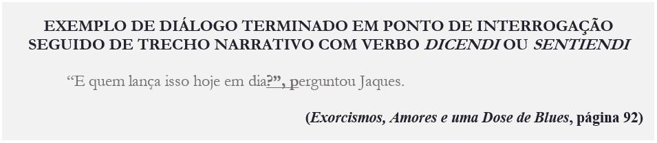 """EXEMPLO DE DIÁLOGO TERMINADO EM PONTO DE INTERROGAÇÃO SEGUIDO DE TRECHO NARRATIVO COM VERBO DICENDI OU SENTIENDI """"E quem lança isso hoje em dia?"""", perguntou Jaques. (Exorcismos, Amores e uma Dose de Blues, página 92)"""