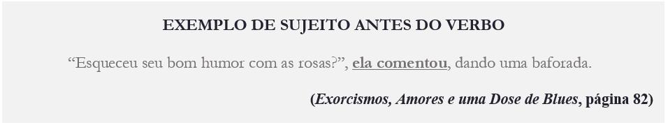 """EXEMPLO DE SUJEITO ANTES DO VERBO """"Esqueceu seu bom humor com as rosas?"""", ela comentou, dando uma baforada. (Exorcismos, Amores e uma Dose de Blues, página 82)"""