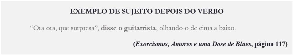 """EXEMPLO DE SUJEITO DEPOIS DO VERBO """"Ora ora, que surpresa"""", disse o guitarrista, olhando-o de cima a baixo. (Exorcismos, Amores e uma Dose de Blues, página 117)"""