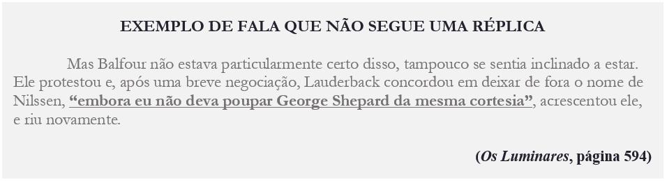 """EXEMPLO DE FALA QUE NÃO SEGUE UMA RÉPLICA Mas Balfour não estava particularmente certo disso, tampouco se sentia inclinado a estar. Ele protestou e, após uma breve negociação, Lauderback concordou em deixar de fora o nome de Nilssen, """"embora eu não deva poupar George Shepard da mesma cortesia"""", acrescentou ele, e riu novamente. (Os Luminares, página 594)"""